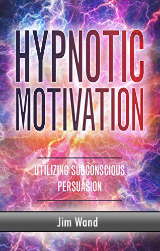 Hypnotic Motivation: Utilizing Subconscious Persuasion - Paperback